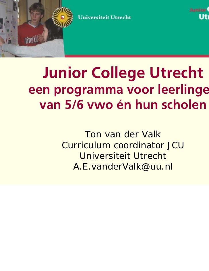 Junior College Utrechteen programma voor leerlingen  van 5/6 vwo én hun scholen          Ton van der Valk     Curriculum c...