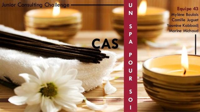Junior Consulting Challenge  U N  CAS  S P A P O U R S O I  Equipe 43 Mylène Boulais Camille Juguet Yasmine Kabbadj Marine...
