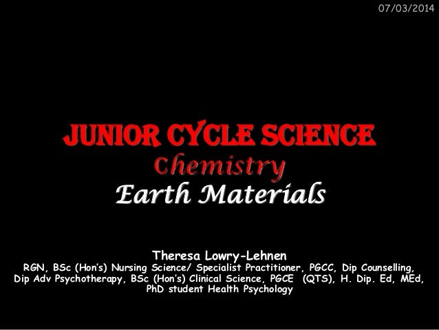 07/03/2014  Junior Cycle Science Chemistry Earth Materials Theresa Lowry-Lehnen  RGN, BSc (Hon's) Nursing Science/ Special...