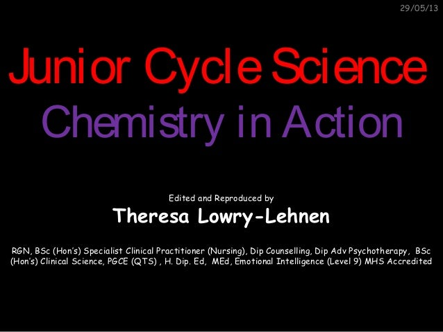 29/05/13Junior CycleScienceJunior CycleScienceChemistry in ActionChemistry in ActionEdited and Reproduced byTheresa Lowry-...