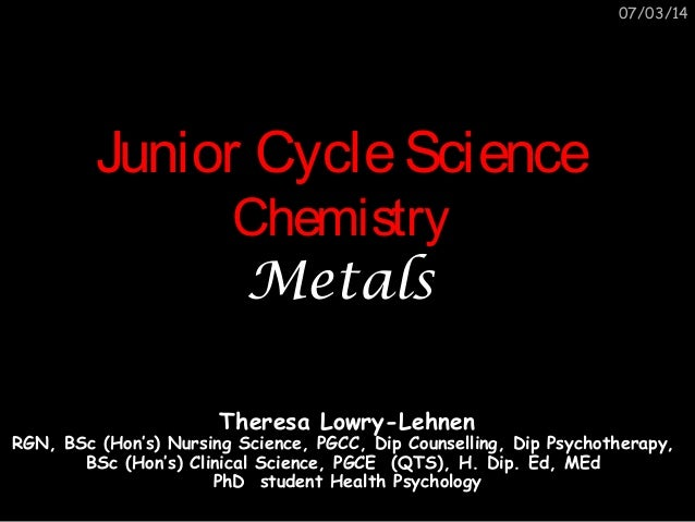 07/03/14  Junior Cycle Science Chemistry Metals  Theresa Lowry-Lehnen  RGN, BSc (Hon's) Nursing Science, PGCC, Dip Counsel...