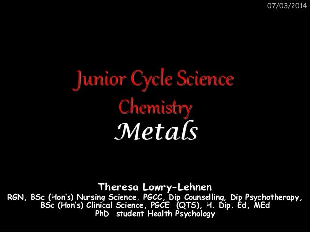 07/03/2014  Junior Cycle Science Chemistry Metals Theresa Lowry-Lehnen  RGN, BSc (Hon's) Nursing Science, PGCC, Dip Counse...