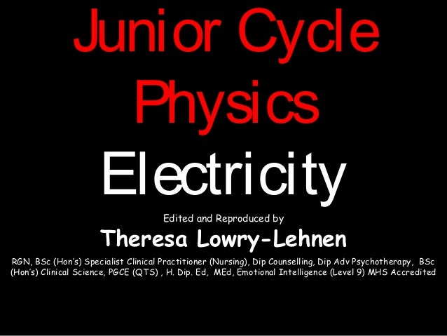 Junior CycleJunior CyclePhysicsPhysicsElectricityElectricityEdited and Reproduced byTheresa Lowry-LehnenRGN, BSc (Hon's) S...
