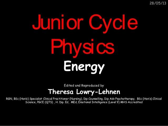 28/05/13Junior CycleJunior CyclePhysicsPhysicsEnergyEnergyEdited and Reproduced byTheresa Lowry-LehnenRGN, BSc (Hon's) Spe...