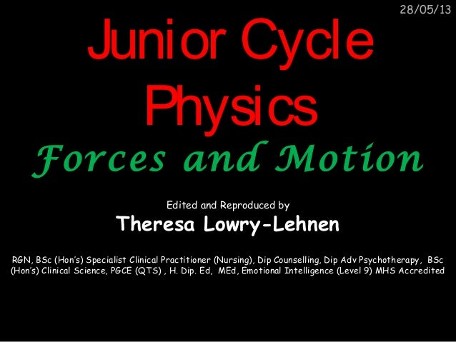 28/05/13Junior CycleJunior CyclePhysicsPhysicsForces and MotionForces and MotionEdited and Reproduced byTheresa Lowry-Lehn...