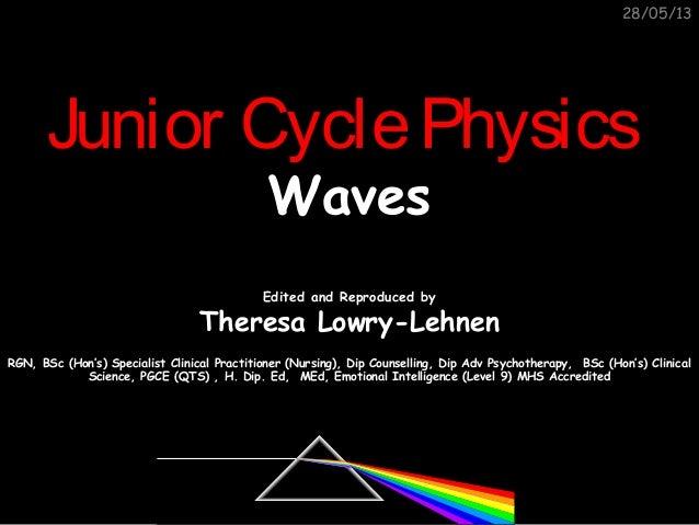 28/05/13Junior CyclePhysicsJunior CyclePhysicsWavesWavesEdited and Reproduced byEdited and Reproduced byTheresa Lowry-Lehn...