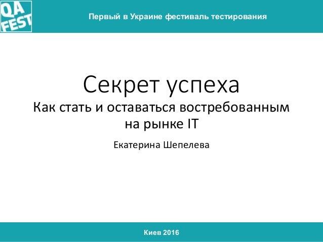 Киев 2016 Первый в Украине фестиваль тестирования Секрет успеха Как стать и оставаться востребованным на рынке IT Екатерин...