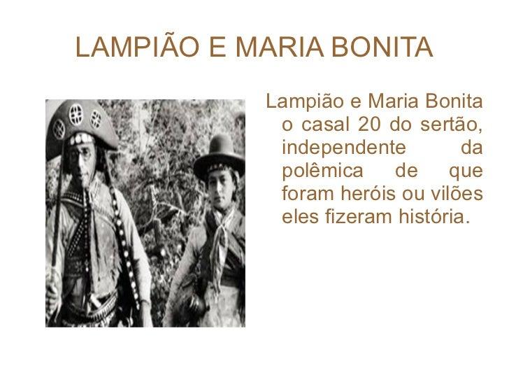 LAMPIÃO E MARIA BONITA <ul><li>Lampião e Maria Bonita o casal 20 do sertão, independente da polêmica de que foram heróis o...