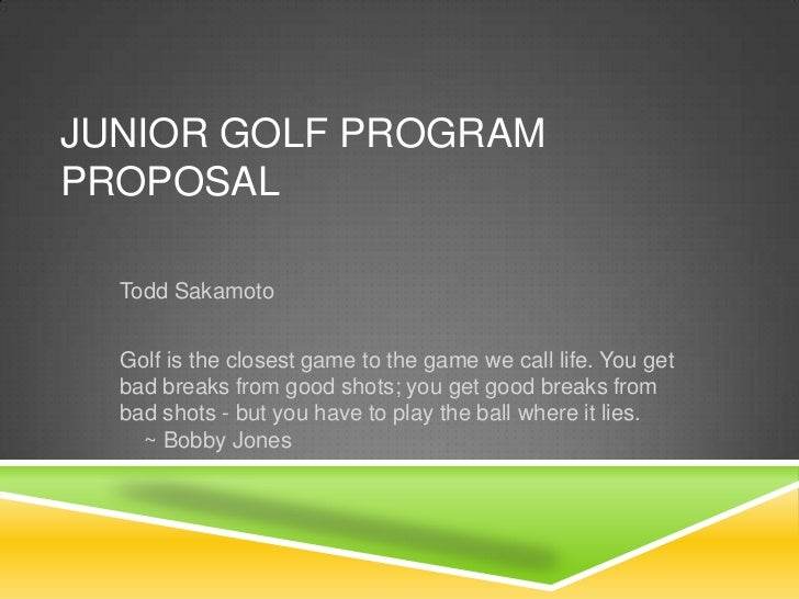 JUNIOR GOLF PROGRAMPROPOSAL  Todd Sakamoto  Golf is the closest game to the game we call life. You get  bad breaks from go...