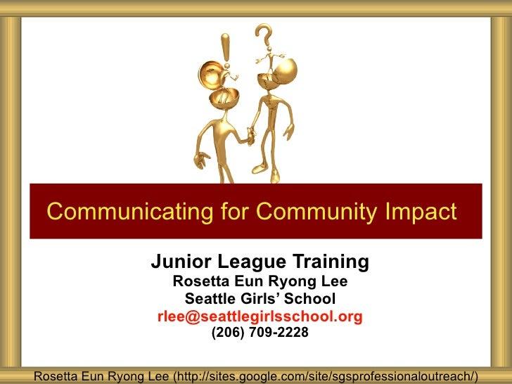 Junior League Training Rosetta Eun Ryong Lee Seattle Girls' School [email_address] (206) 709-2228 Communicating for Commun...