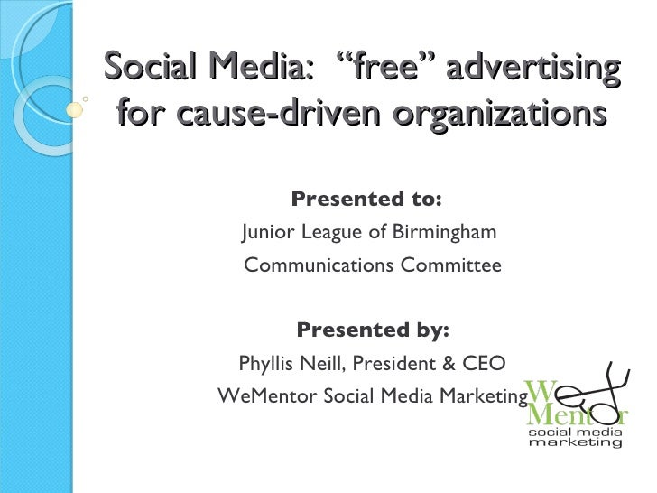 "Social Media:  ""free"" advertising for cause-driven organizations Presented to:  Junior League of Birmingham  Communication..."