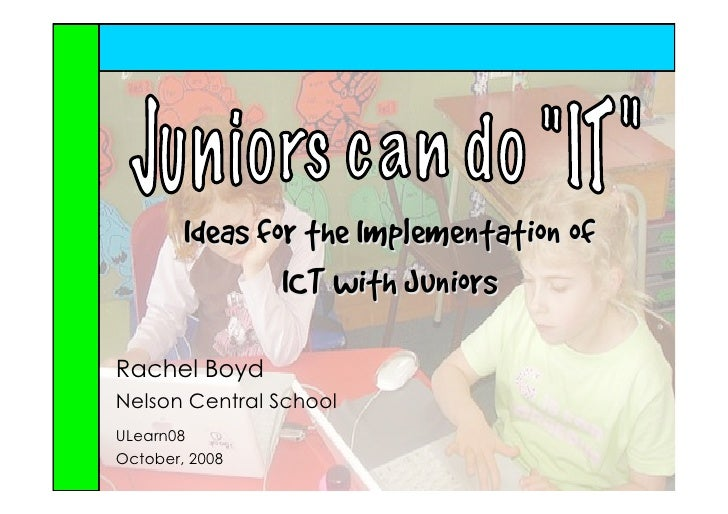 Ideas for the Implementation of                 ICT with Juniors  Rachel Boyd Nelson Central School ULearn08 October, 2008