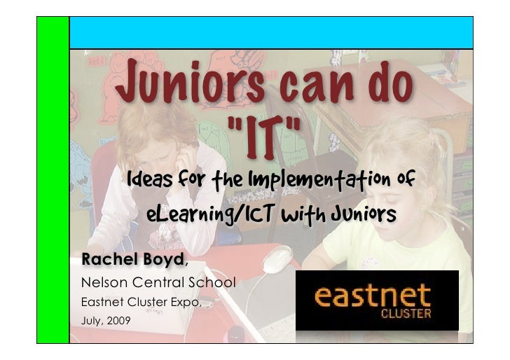 "Juniors can do            ""IT""          Ideas for the Implementation of            eLearning/ICT with Juniors Rachel Boyd,..."