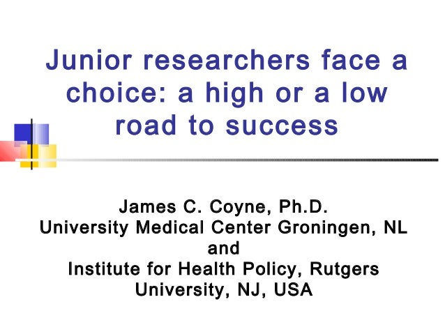 Junior researchers face a choice: a high or a low road to success James C. Coyne, Ph.D. University Medical Center Groninge...