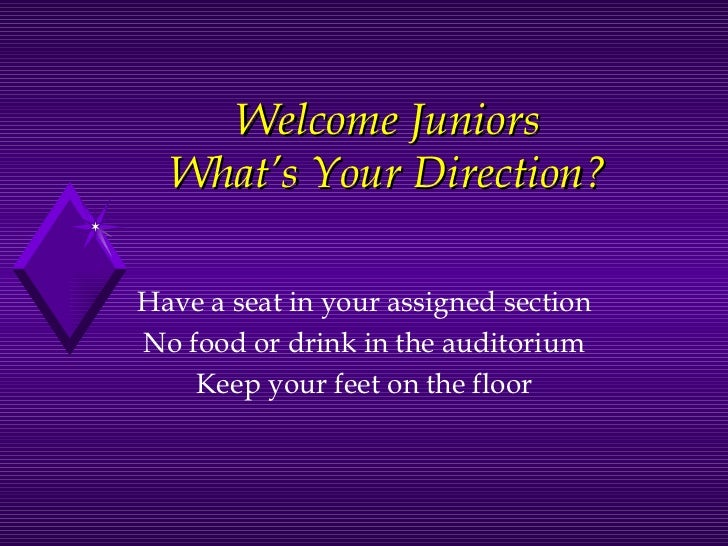 Welcome Juniors What's Your Direction? Have a seat in your assigned section No food or drink in the auditorium Keep your f...