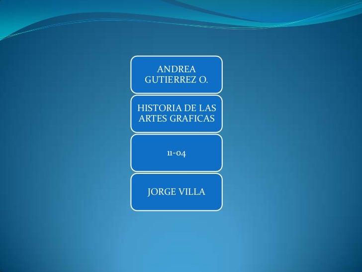 ANDREA GUTIERREZ O.HISTORIA DE LASARTES GRAFICAS     11-04  JORGE VILLA