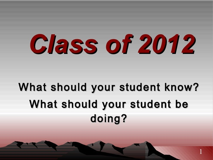 Class of 2012 What should your student know? What should your student be doing? 1