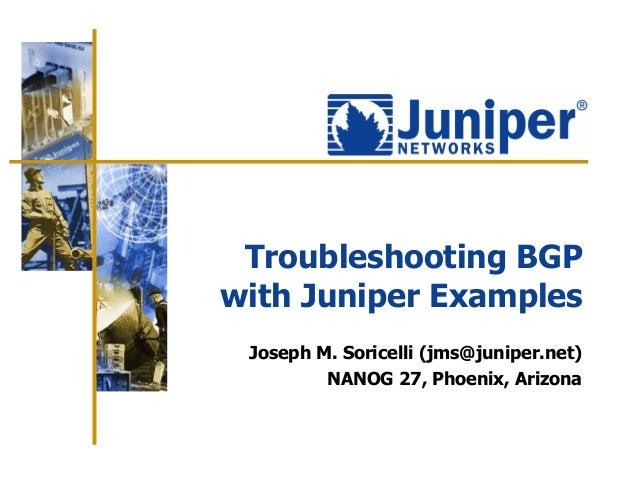 Troubleshooting BGPwith Juniper Examples Joseph M. Soricelli (jms@juniper.net)         NANOG 27, Phoenix, Arizona