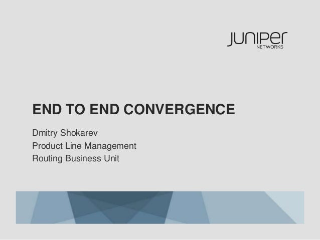 END TO END CONVERGENCE Dmitry Shokarev Product Line Management Routing Business Unit