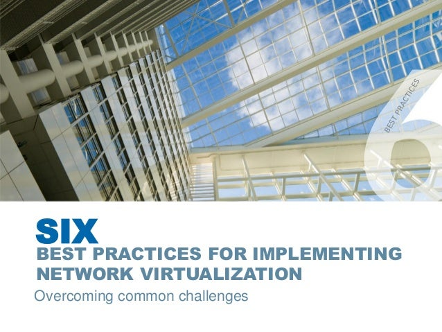 SIX BEST PRACTICES FOR IMPLEMENTING NETWORK VIRTUALIZATION
