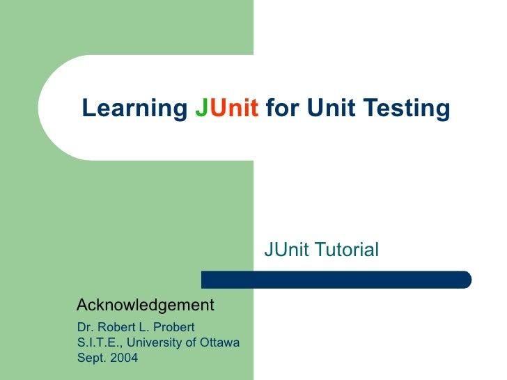 Learning  J Unit  for Unit Testing JUnit Tutorial Dr. Robert L. Probert S.I.T.E., University of Ottawa Sept. 2004 Acknowle...
