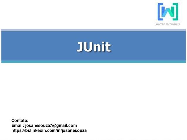 JUnit Contato: Email: josanesouza7@gmail.com https://br.linkedin.com/in/josanesouza