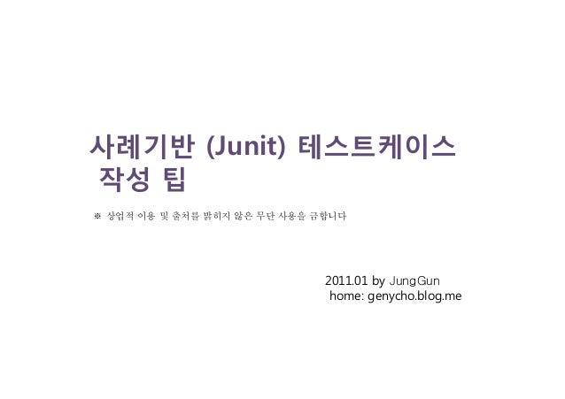 사례기반 (Junit) 테스트케이스 작성 팁 2011.01 by JungGun home: genycho.blog.me ※ 상업적 이용 및 출처를 밝히지 않은 무단 사용을 금합니다