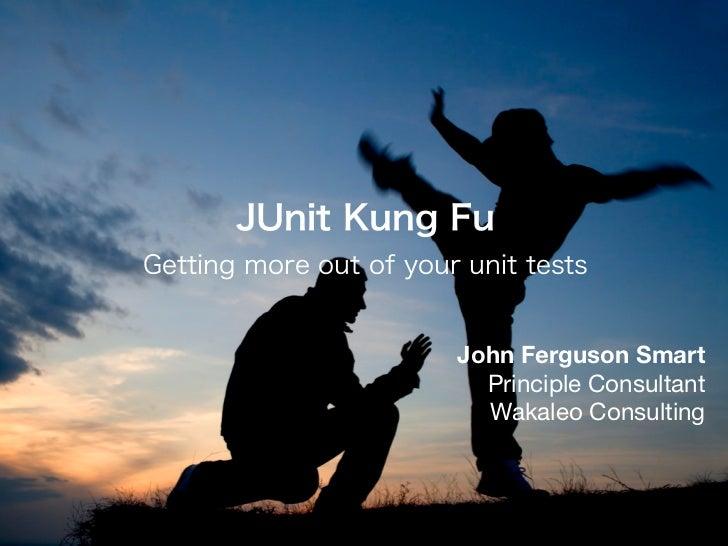 JUnit Kung FuGetting more out of your unit tests                        John Ferguson Smart                          Princ...