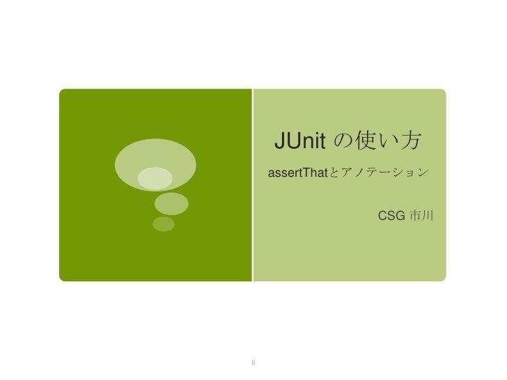 JUnit の使い方    assertThatとアノテーション                CSG 市川0