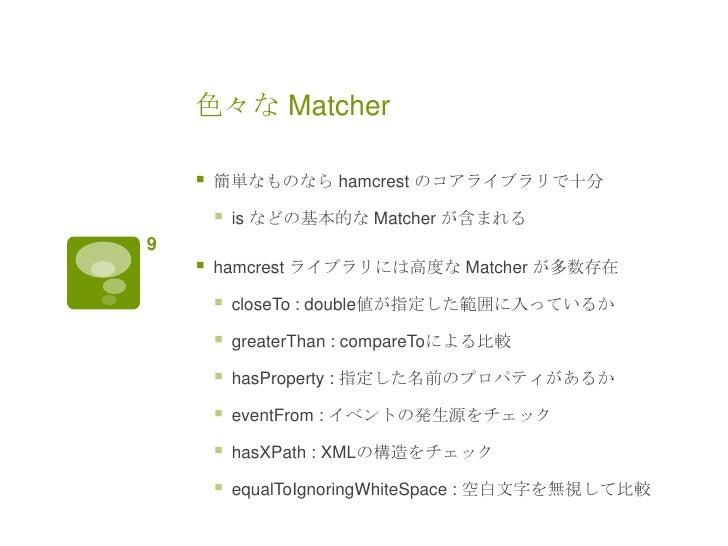 色々な Matcher       簡単なものなら hamcrest のコアライブラリで十分           is などの基本的な Matcher が含まれる9       hamcrest ライブラリには高度な Matcher が多...