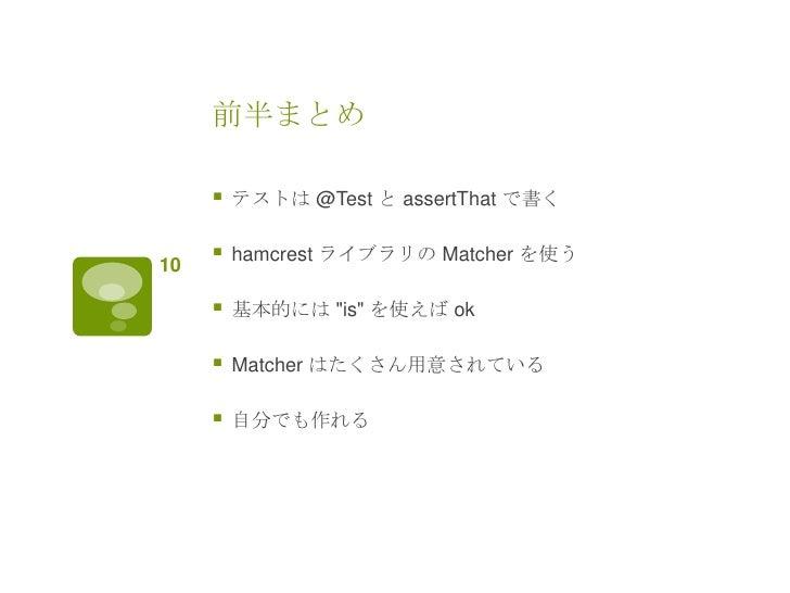 """前半まとめ        テストは @Test と assertThat で書く10        hamcrest ライブラリの Matcher を使う        基本的には """"is"""" を使えば ok        Matcher..."""