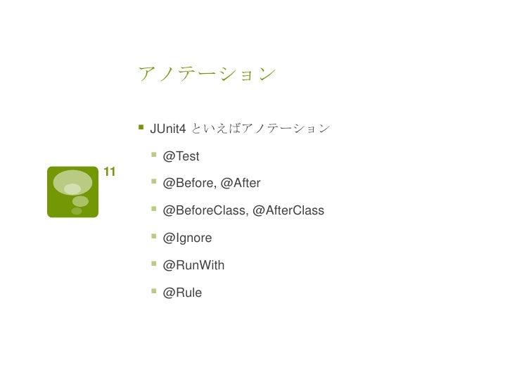 アノテーション        JUnit4 といえばアノテーション            @Test11            @Before, @After            @BeforeClass, @AfterClass  ...