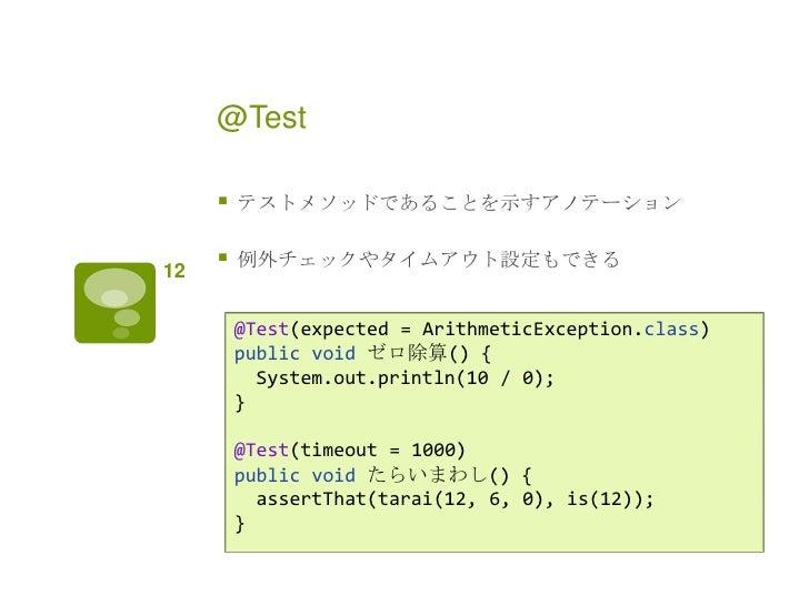 @Test        テストメソッドであることを示すアノテーション12        例外チェックやタイムアウト設定もできる         @Test(expected = ArithmeticException.class)    ...