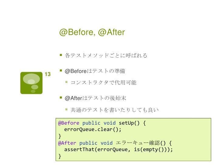 @Before, @After        各テストメソッドごとに呼ばれる13        @Beforeはテストの準備            コンストラクタで代用可能        @Afterはテストの後始末         ...