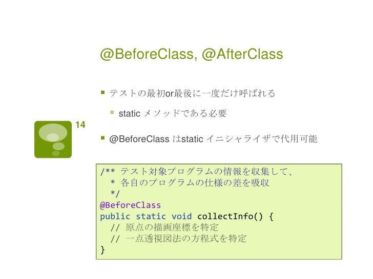 @BeforeClass, @AfterClass        テストの最初or最後に一度だけ呼ばれる            static メソッドである必要14        @BeforeClass はstatic イニシャライザで...