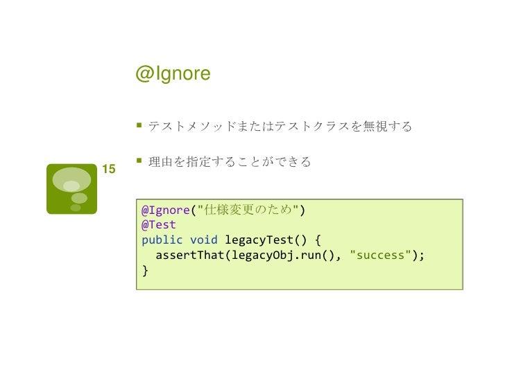 """@Ignore        テストメソッドまたはテストクラスを無視する15        理由を指定することができる     @Ignore(""""仕様変更のため"""")     @Test     public void legacyTest(..."""