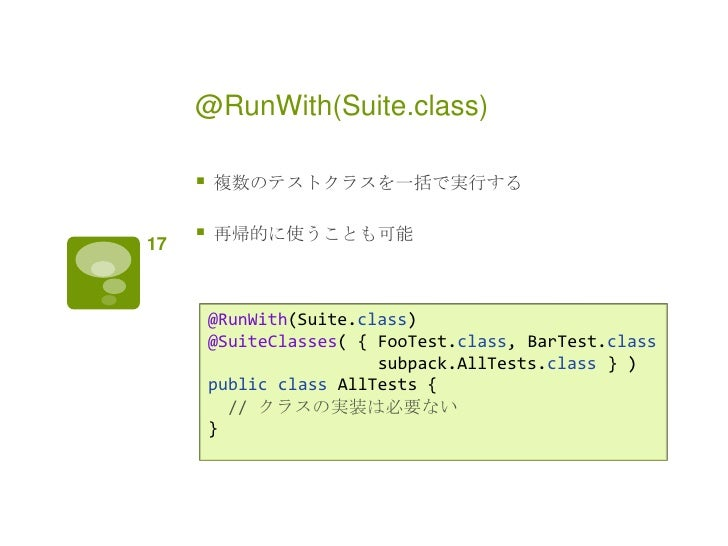 @RunWith(Suite.class)        複数のテストクラスを一括で実行する17        再帰的に使うことも可能         @RunWith(Suite.class)         @SuiteClasses(...