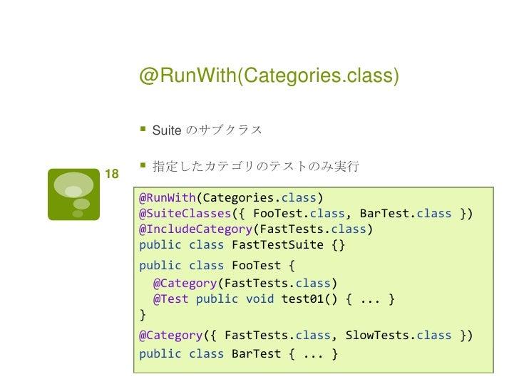 @RunWith(Categories.class)        Suite のサブクラス18        指定したカテゴリのテストのみ実行     @RunWith(Categories.class)     @SuiteClasse...
