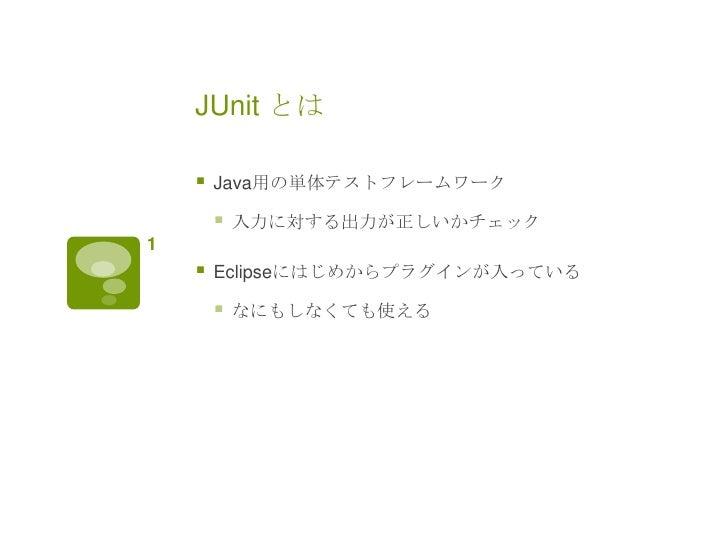 JUnit とは       Java用の単体テストフレームワーク           入力に対する出力が正しいかチェック1       Eclipseにはじめからプラグインが入っている           なにもしなくても使える