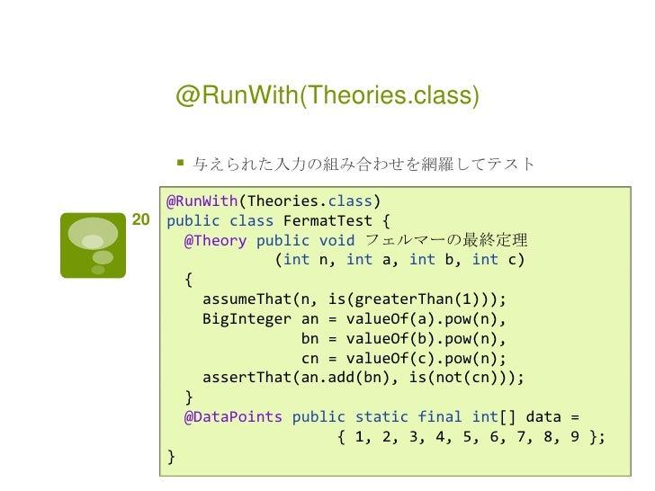 @RunWith(Theories.class)         与えられた入力の組み合わせを網羅してテスト     @RunWith(Theories.class)20   public class FermatTest {       @...
