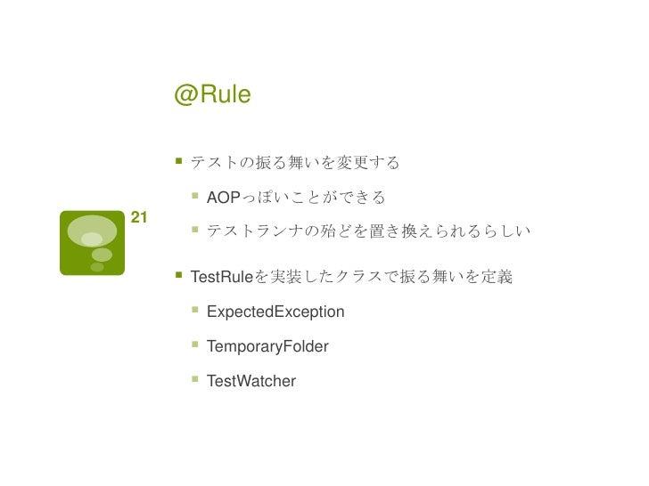 @Rule        テストの振る舞いを変更する            AOPっぽいことができる21            テストランナの殆どを置き換えられるらしい        TestRuleを実装したクラスで振る舞いを定義  ...