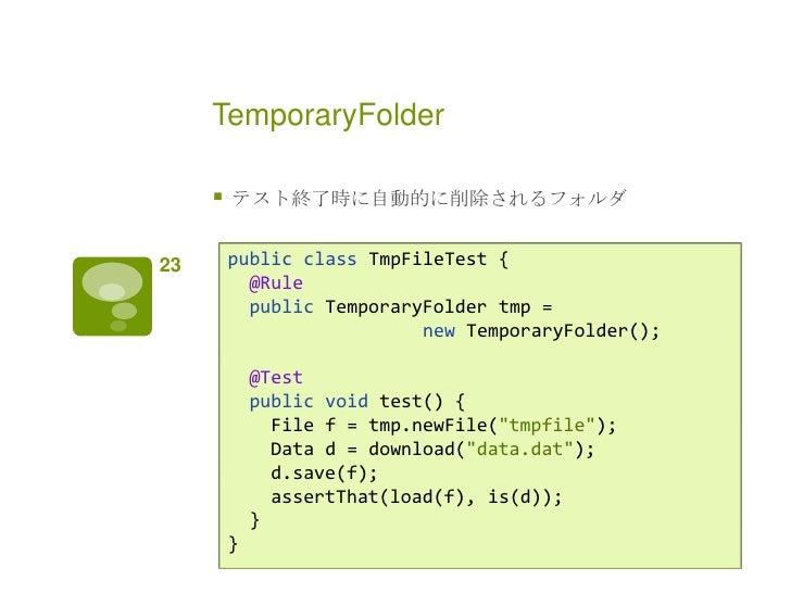 TemporaryFolder        テスト終了時に自動的に削除されるフォルダ23       public class TmpFileTest {           @Rule           public Temporary...
