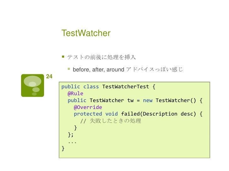 TestWatcher        テストの前後に処理を挿入            before, after, around アドバイスっぽい感じ24     public class TestWatcherTest {       @...