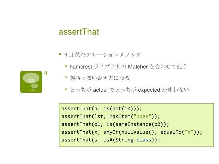 assertThat       汎用的なアサーションメソッド           hamcrest ライブラリの Matcher と合わせて使う4           英語っぽい書き方になる           どっちが actual...