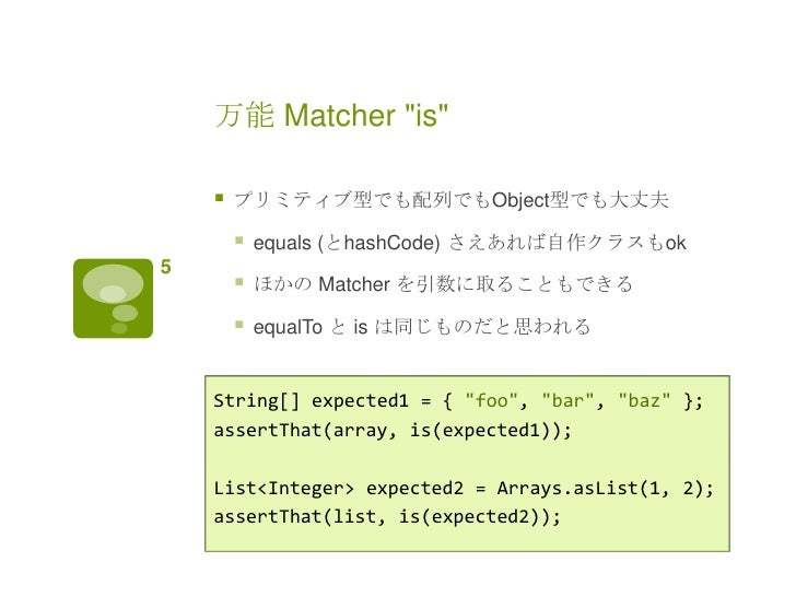 """万能 Matcher """"is""""       プリミティブ型でも配列でもObject型でも大丈夫           equals (とhashCode) さえあれば自作クラスもok5           ほかの Matcher を引数に取..."""