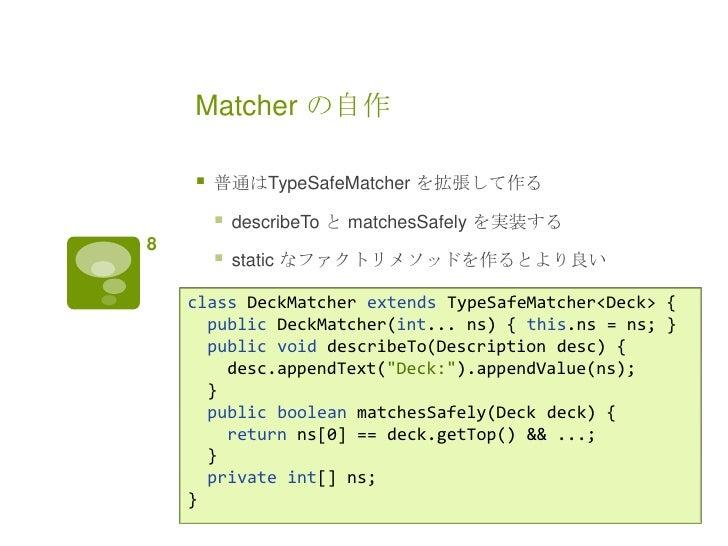 Matcher の自作       普通はTypeSafeMatcher を拡張して作る           describeTo と matchesSafely を実装する8           static なファクトリメソッドを作る...