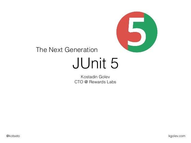kgolev.com@kotseto JUnit 5 Kostadin Golev CTO @ Rewards Labs The Next Generation
