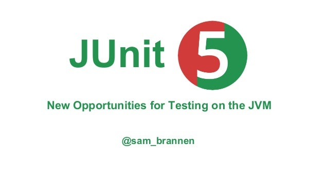 New Opportunities for Testing on the JVM @sam_brannen JUnit