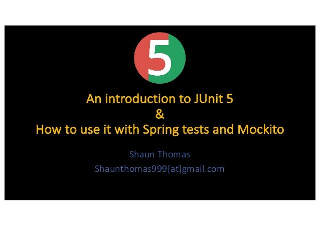 An introduction to JUnit 5 & How to use it with Spring tests and Mockito Shaun Thomas Shaunthomas999[at]gmail.com