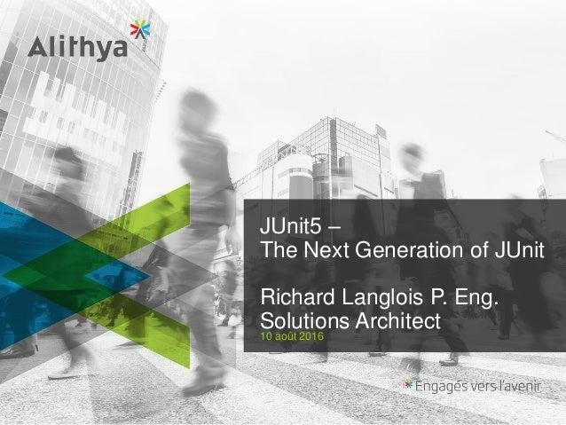 JUnit5 – The Next Generation of JUnit Richard Langlois P. Eng. Solutions Architect 10 août 2016